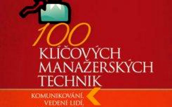 100 klíčových manažerských technik Komunikování, vedení lidí, rozhodování a organizování