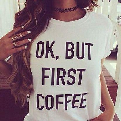 Dámské tričko s nápisem OK, But First Coffee